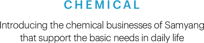 CHEMICAL, Introducing the chemical businesses of Samyang that support the basic needs in daily life