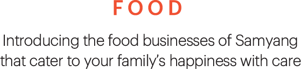 FOOD, Introducing the food businesses of Samyang that cater to your family's happiness with care