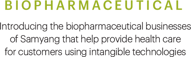BIOPHARMACEUTICAL, Introducing the biopharmaceutical businesses of Samyang that help provide health care for customers using intangible technologies