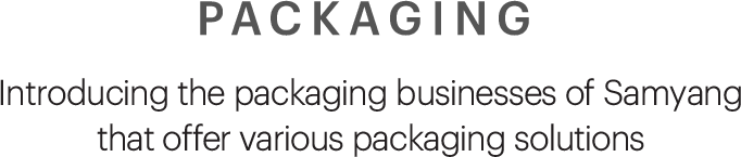 PACKAGING, Introducing the packaging businesses of Samyang that offer various packaging solutions