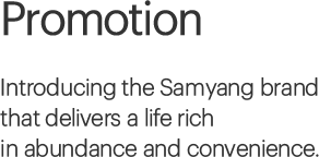 Promotion, Introducing the Samyang brand that delivers a life rich in abundance and convenience.