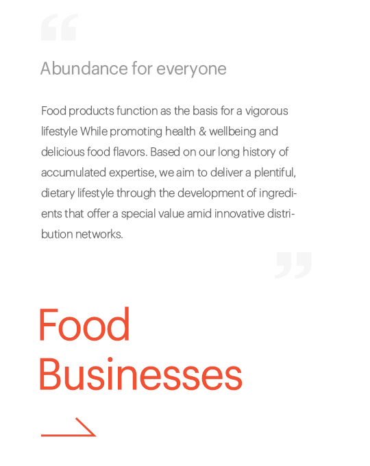 Abundance for everyone, Food products function as the basis for a vigorous lifestyle while promoting increased health and delicious food flavors. Based on our long history of accumulated expertise, we aim to deliver a plentiful, dietary lifestyle through the development of ingredients that offer a special value amid innovative distribution networks., Food Business
