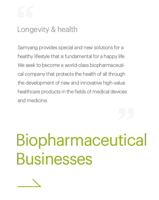 Longevity & health, Samyang provides special and new solutions for a healthy lifestyle that is fundamental for a happy life. We seek to become a world-class biopharmaceutical company that protects the health of all through the development of new and innovative high-value healthcare products in the fields of medical devices and medicine., Biopharmaceutical Businesses